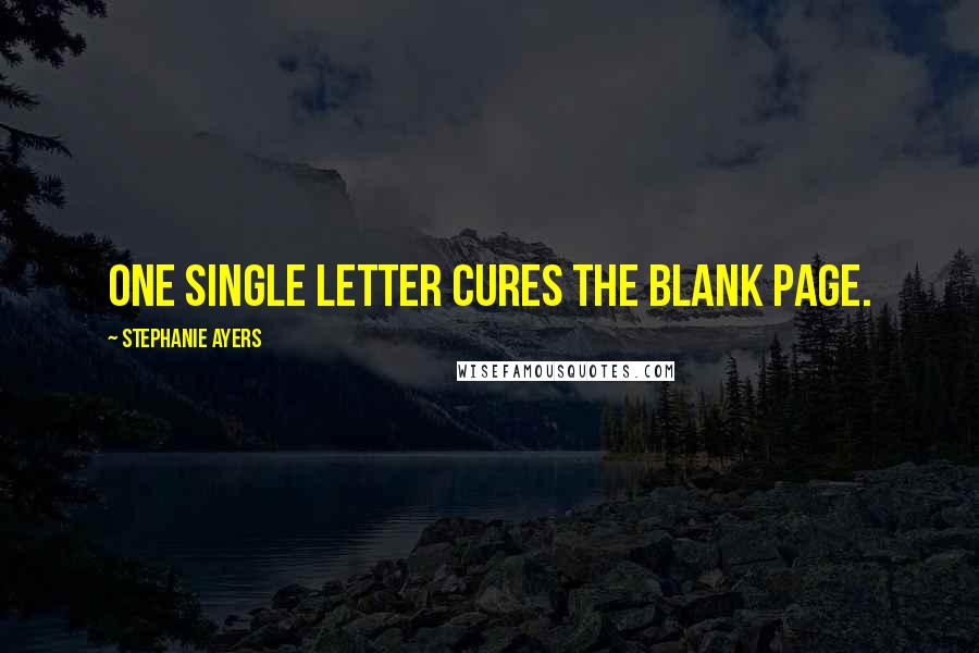 Stephanie Ayers quotes: One single letter cures the blank page.