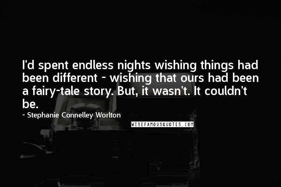 Stephanie Connelley Worlton quotes: I'd spent endless nights wishing things had been different - wishing that ours had been a fairy-tale story. But, it wasn't. It couldn't be.