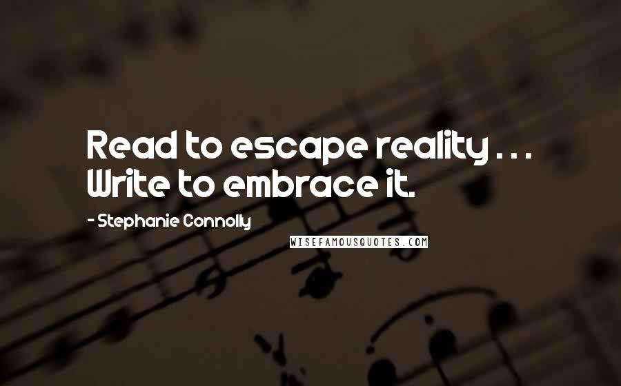 Stephanie Connolly quotes: Read to escape reality . . . Write to embrace it.