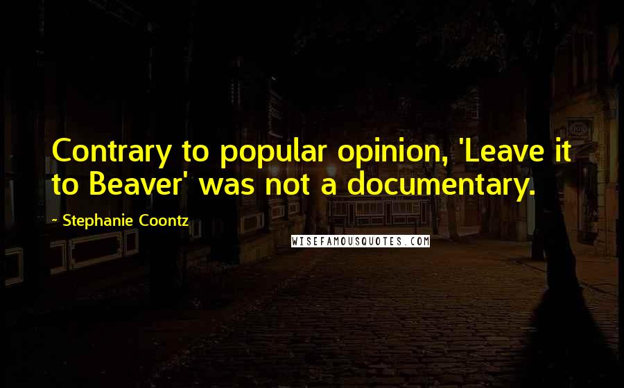 Stephanie Coontz quotes: Contrary to popular opinion, 'Leave it to Beaver' was not a documentary.