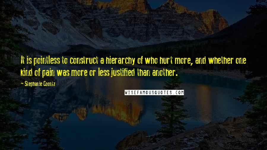 Stephanie Coontz quotes: It is pointless to construct a hierarchy of who hurt more, and whether one kind of pain was more or less justified than another.