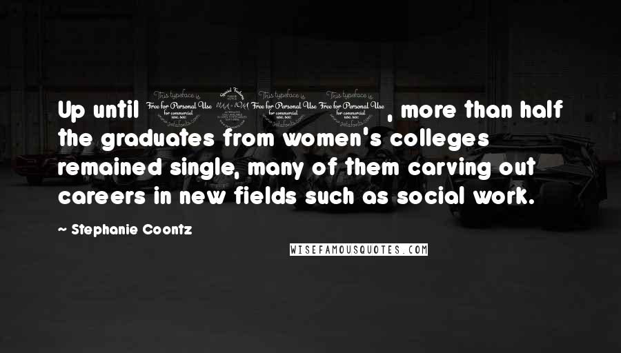 Stephanie Coontz quotes: Up until 1900, more than half the graduates from women's colleges remained single, many of them carving out careers in new fields such as social work.