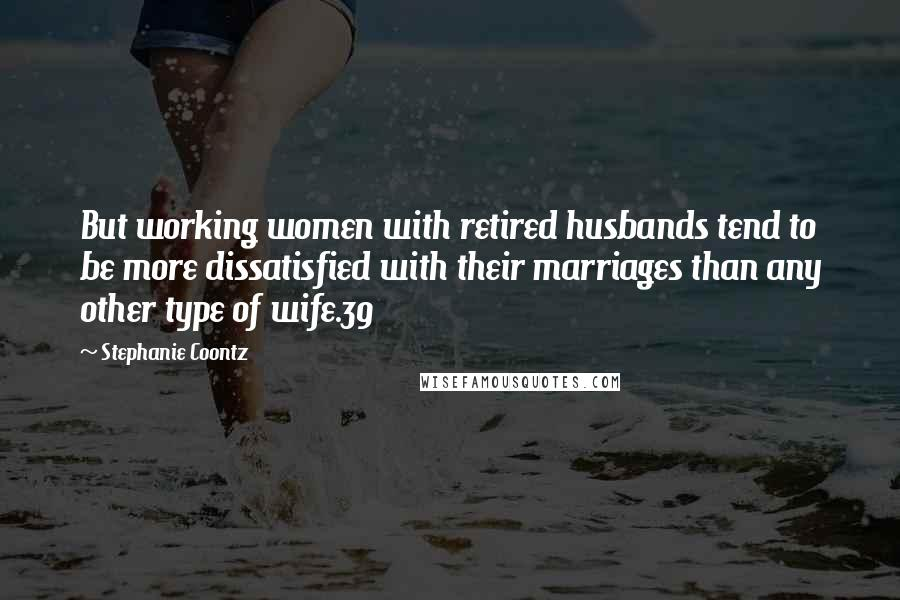 Stephanie Coontz quotes: But working women with retired husbands tend to be more dissatisfied with their marriages than any other type of wife.39