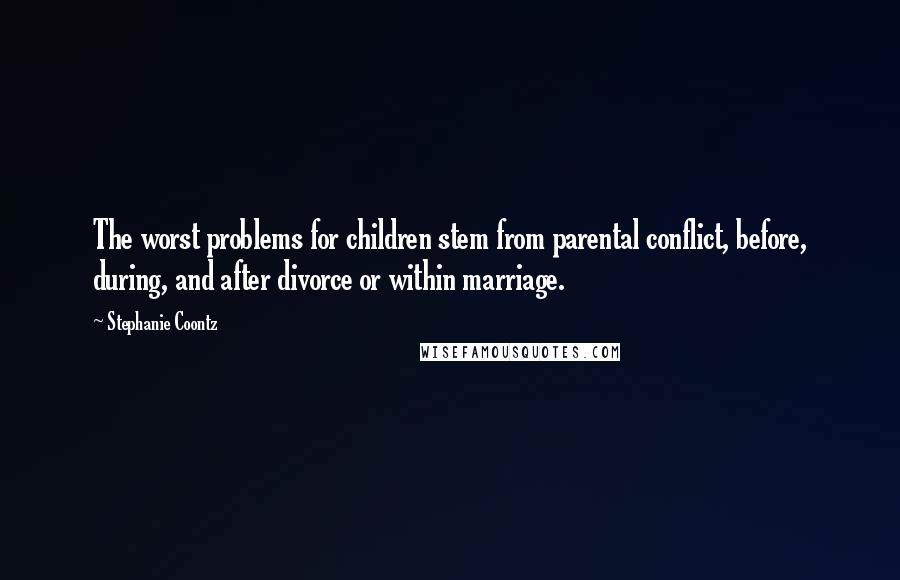 Stephanie Coontz quotes: The worst problems for children stem from parental conflict, before, during, and after divorce or within marriage.