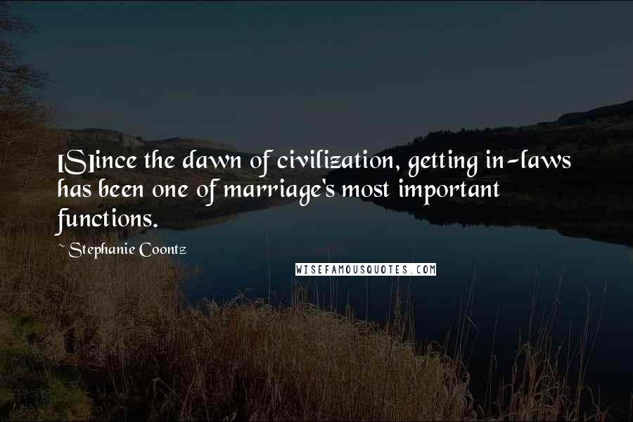Stephanie Coontz quotes: [S]ince the dawn of civilization, getting in-laws has been one of marriage's most important functions.