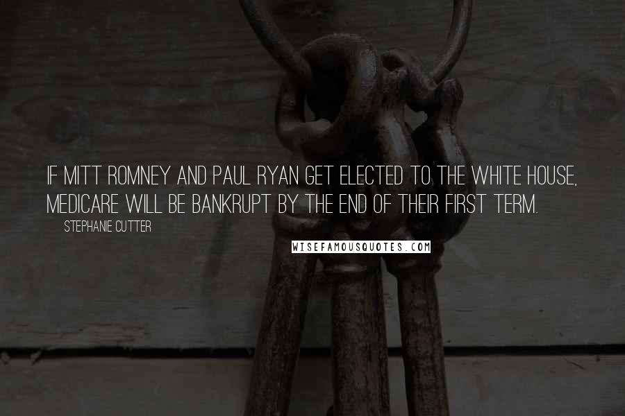 Stephanie Cutter quotes: If Mitt Romney and Paul Ryan get elected to the White House, Medicare will be bankrupt by the end of their first term.