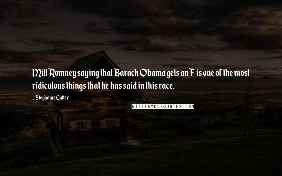 Stephanie Cutter quotes: Mitt Romney saying that Barack Obama gets an F is one of the most ridiculous things that he has said in this race.