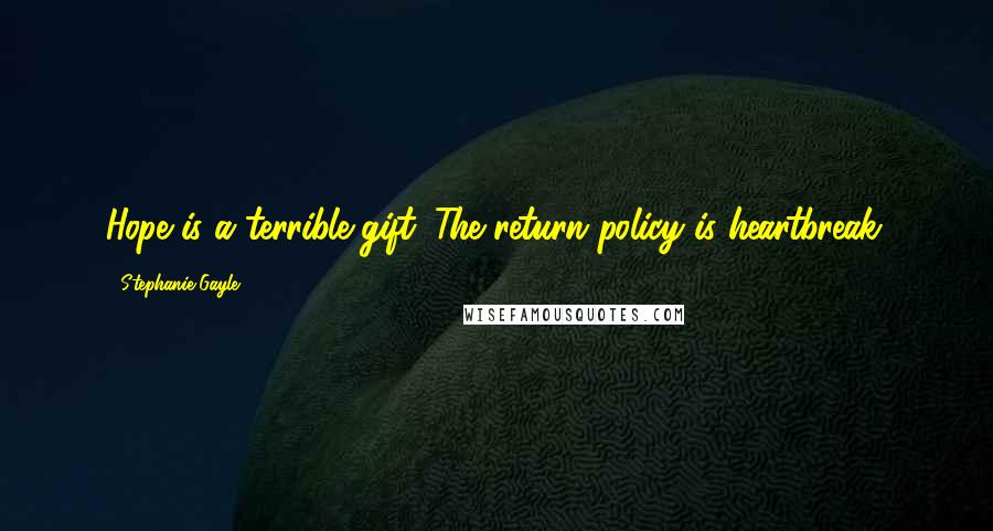 Stephanie Gayle quotes: Hope is a terrible gift. The return policy is heartbreak.