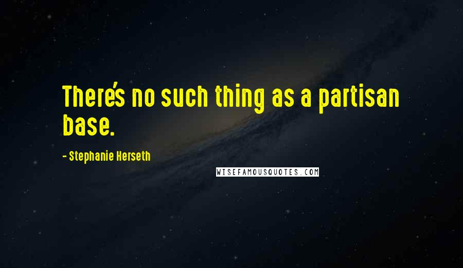 Stephanie Herseth quotes: There's no such thing as a partisan base.