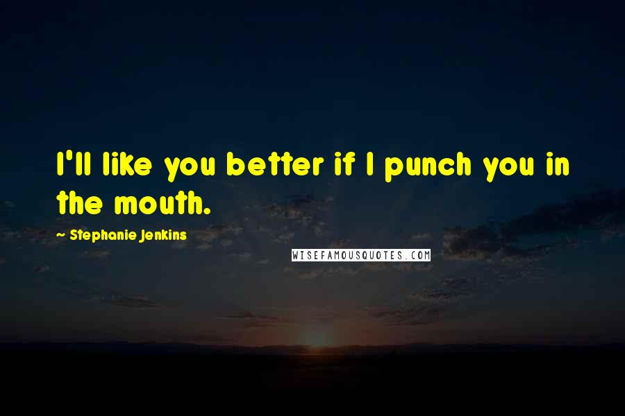 Stephanie Jenkins quotes: I'll like you better if I punch you in the mouth.