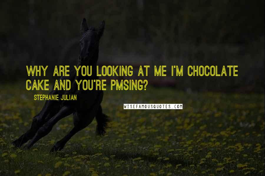 Stephanie Julian quotes: Why are you looking at me I'm chocolate cake and you're PMSing?