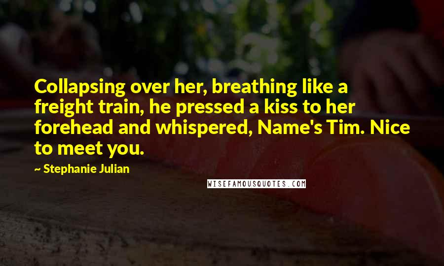 Stephanie Julian quotes: Collapsing over her, breathing like a freight train, he pressed a kiss to her forehead and whispered, Name's Tim. Nice to meet you.