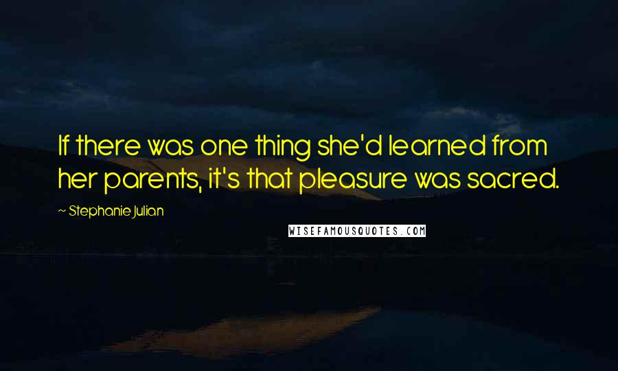 Stephanie Julian quotes: If there was one thing she'd learned from her parents, it's that pleasure was sacred.