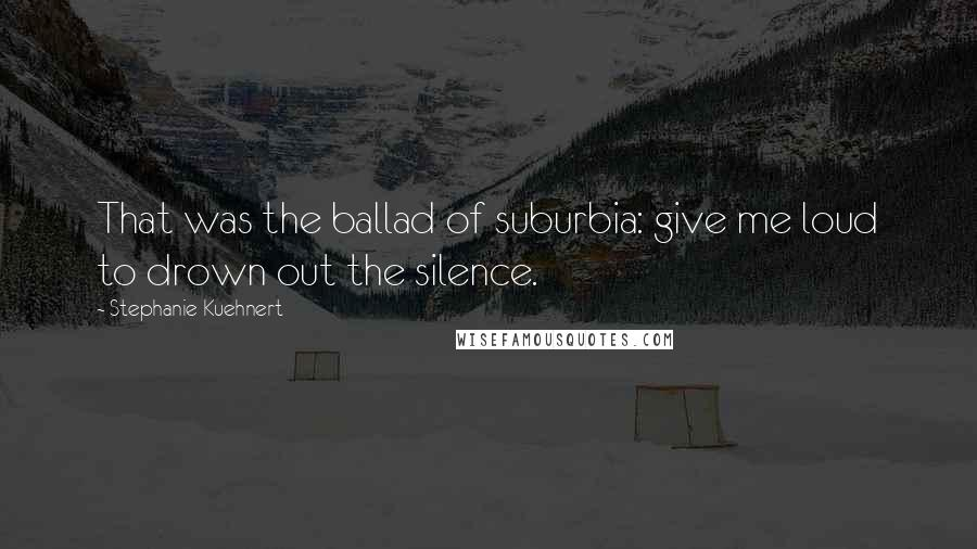 Stephanie Kuehnert quotes: That was the ballad of suburbia: give me loud to drown out the silence.