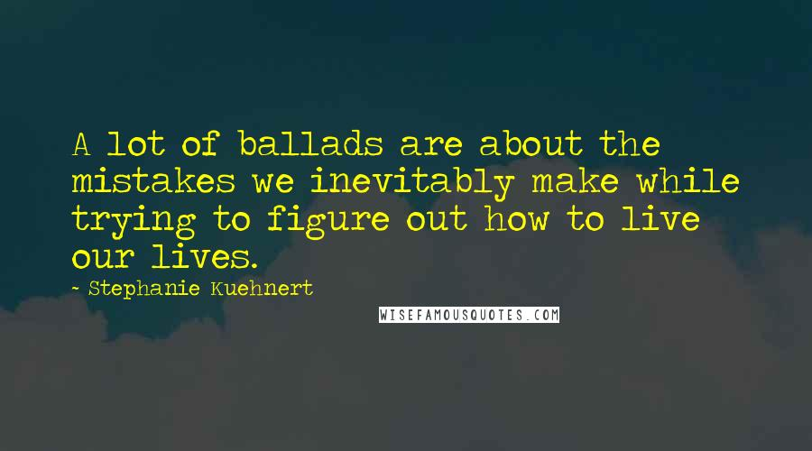 Stephanie Kuehnert quotes: A lot of ballads are about the mistakes we inevitably make while trying to figure out how to live our lives.