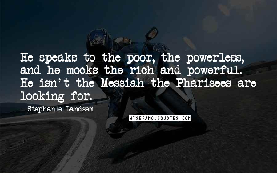 Stephanie Landsem quotes: He speaks to the poor, the powerless, and he mocks the rich and powerful. He isn't the Messiah the Pharisees are looking for.