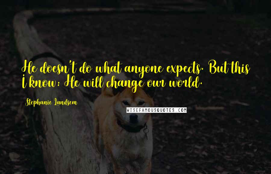 Stephanie Landsem quotes: He doesn't do what anyone expects. But this I know: He will change our world.