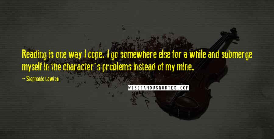 Stephanie Lawton quotes: Reading is one way I cope. I go somewhere else for a while and submerge myself in the character's problems instead of my mine.
