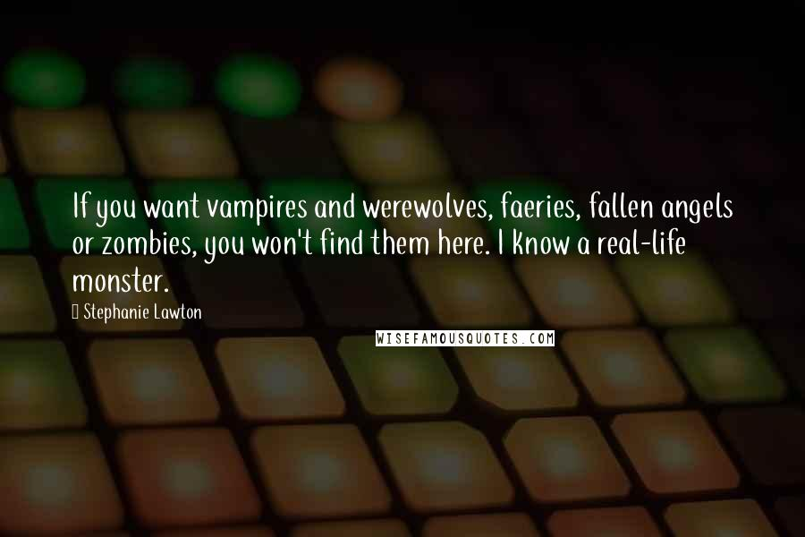 Stephanie Lawton quotes: If you want vampires and werewolves, faeries, fallen angels or zombies, you won't find them here. I know a real-life monster.