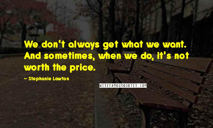 Stephanie Lawton quotes: We don't always get what we want. And sometimes, when we do, it's not worth the price.