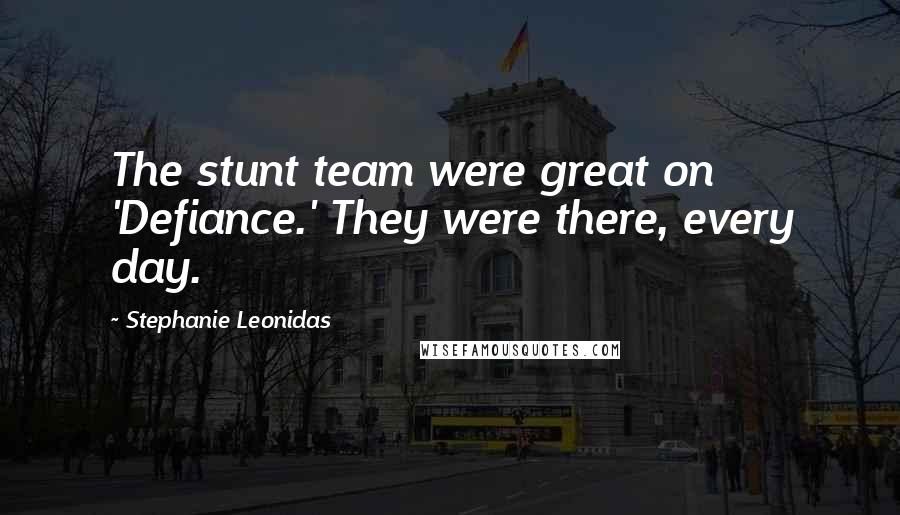 Stephanie Leonidas quotes: The stunt team were great on 'Defiance.' They were there, every day.