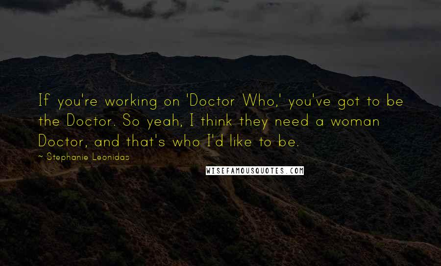 Stephanie Leonidas quotes: If you're working on 'Doctor Who,' you've got to be the Doctor. So yeah, I think they need a woman Doctor, and that's who I'd like to be.