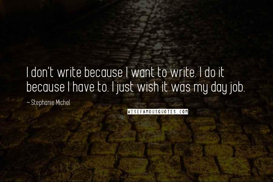 Stephanie Michel quotes: I don't write because I want to write. I do it because I have to. I just wish it was my day job.