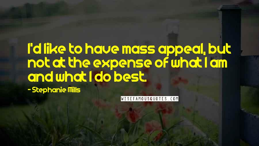 Stephanie Mills quotes: I'd like to have mass appeal, but not at the expense of what I am and what I do best.
