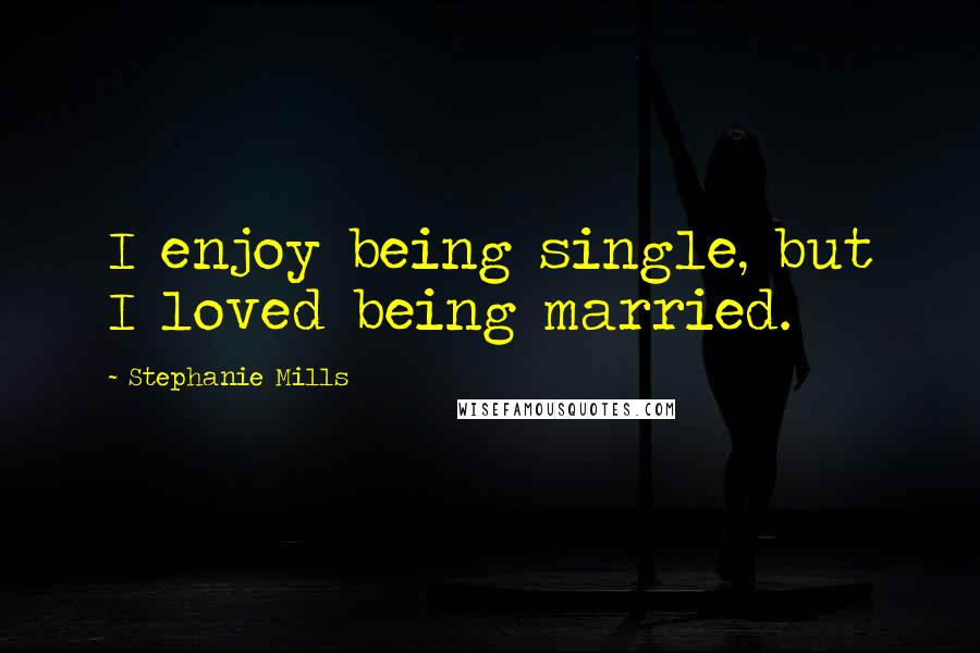 Stephanie Mills quotes: I enjoy being single, but I loved being married.