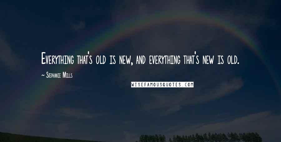 Stephanie Mills quotes: Everything that's old is new, and everything that's new is old.