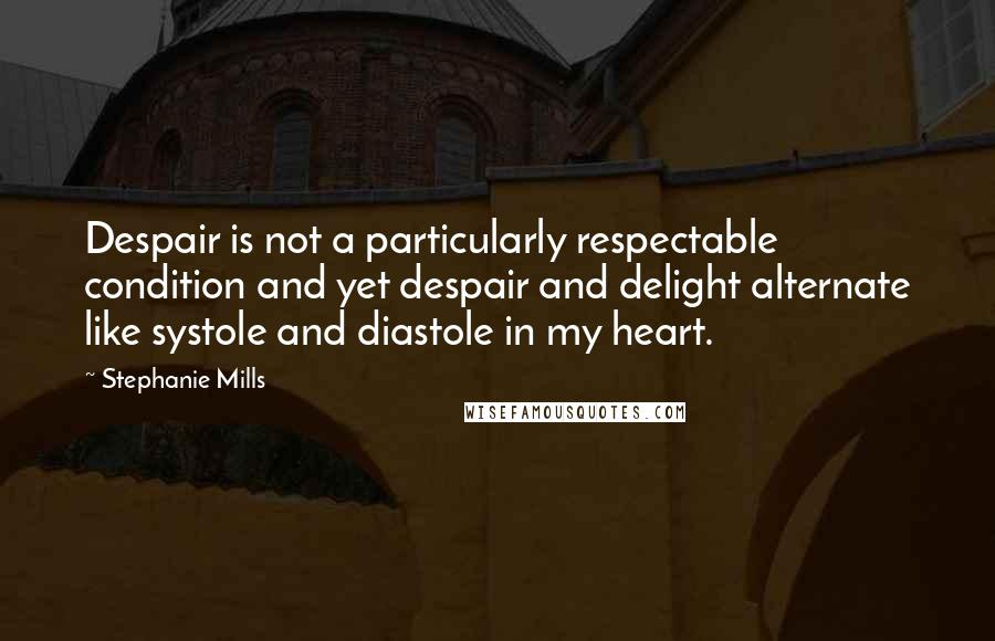 Stephanie Mills quotes: Despair is not a particularly respectable condition and yet despair and delight alternate like systole and diastole in my heart.