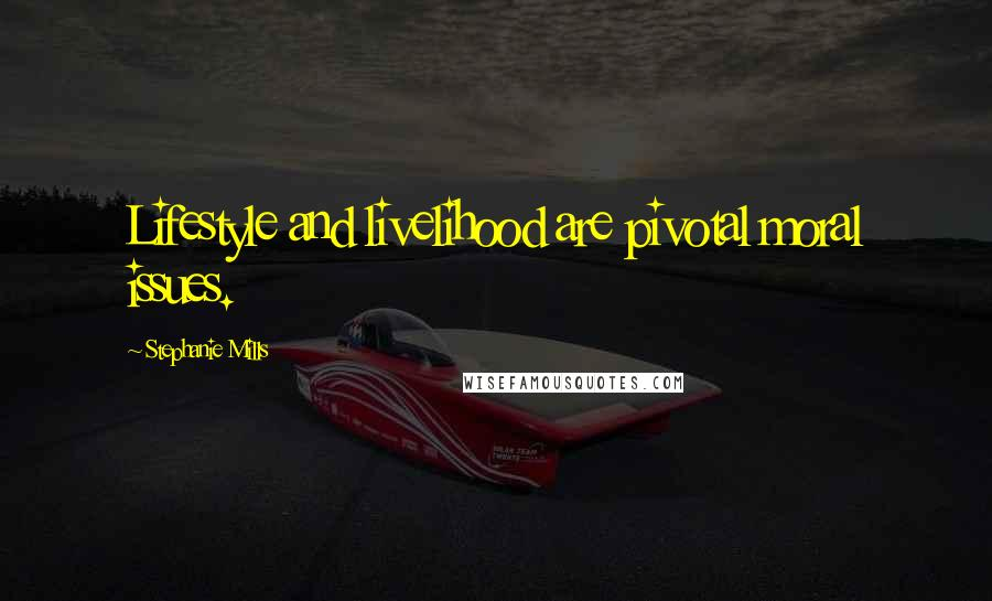 Stephanie Mills quotes: Lifestyle and livelihood are pivotal moral issues.