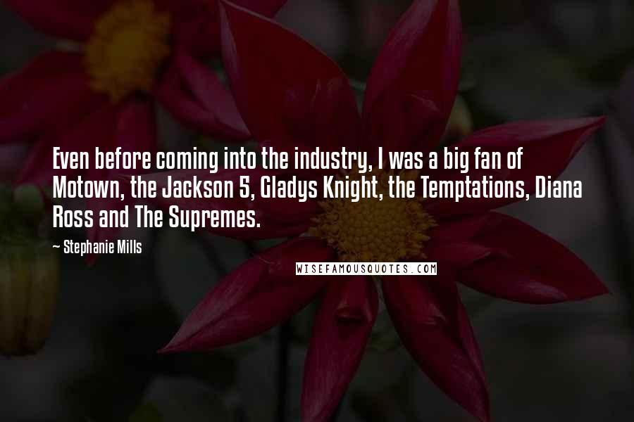 Stephanie Mills quotes: Even before coming into the industry, I was a big fan of Motown, the Jackson 5, Gladys Knight, the Temptations, Diana Ross and The Supremes.