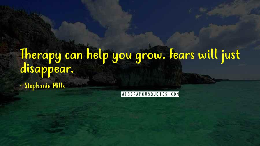 Stephanie Mills quotes: Therapy can help you grow. Fears will just disappear.