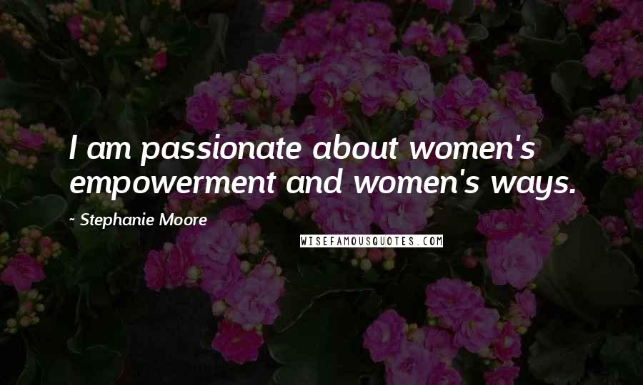 Stephanie Moore quotes: I am passionate about women's empowerment and women's ways.