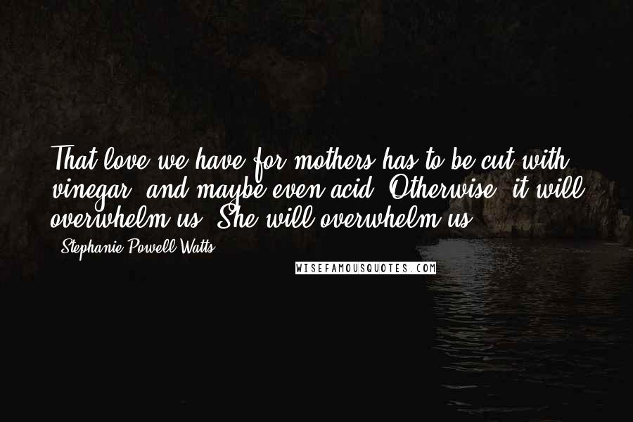 Stephanie Powell Watts quotes: That love we have for mothers has to be cut with vinegar, and maybe even acid. Otherwise, it will overwhelm us. She will overwhelm us.