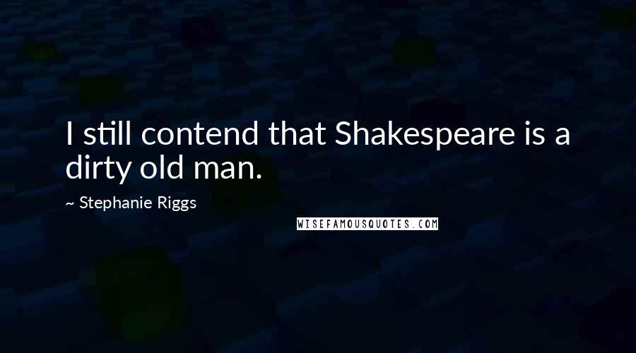 Stephanie Riggs quotes: I still contend that Shakespeare is a dirty old man.