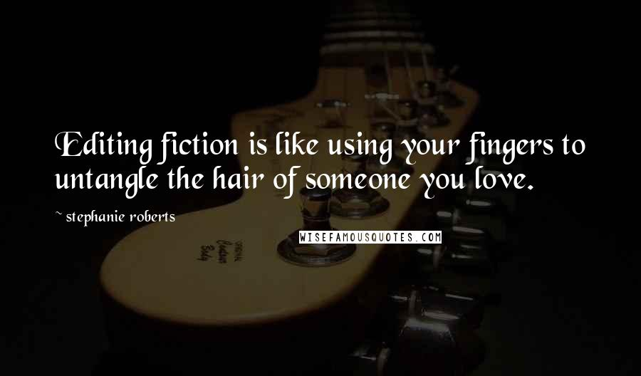 Stephanie Roberts quotes: Editing fiction is like using your fingers to untangle the hair of someone you love.