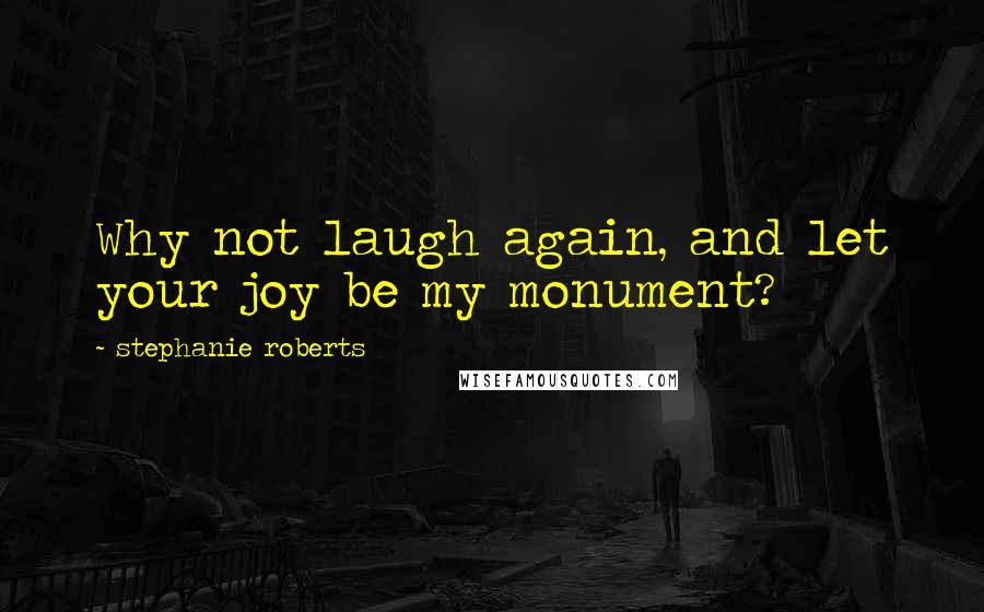 Stephanie Roberts quotes: Why not laugh again, and let your joy be my monument?