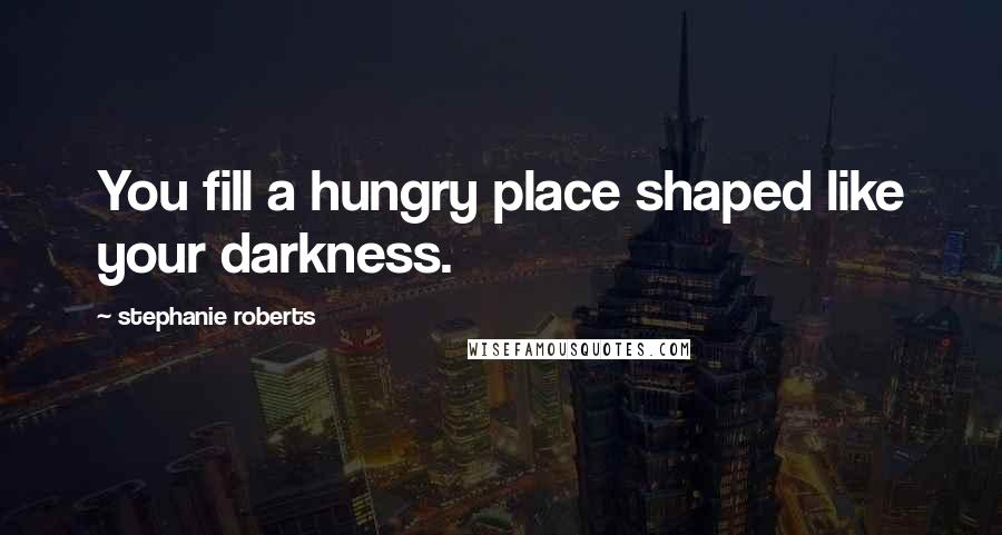 Stephanie Roberts quotes: You fill a hungry place shaped like your darkness.