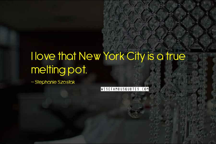 Stephanie Szostak quotes: I love that New York City is a true melting pot.