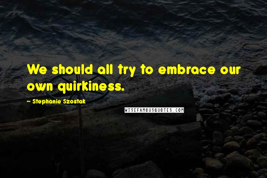 Stephanie Szostak quotes: We should all try to embrace our own quirkiness.