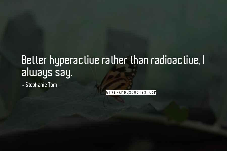 Stephanie Tom quotes: Better hyperactive rather than radioactive, I always say.
