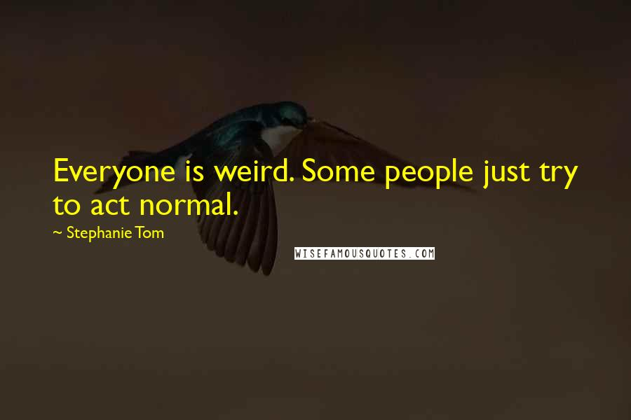 Stephanie Tom quotes: Everyone is weird. Some people just try to act normal.