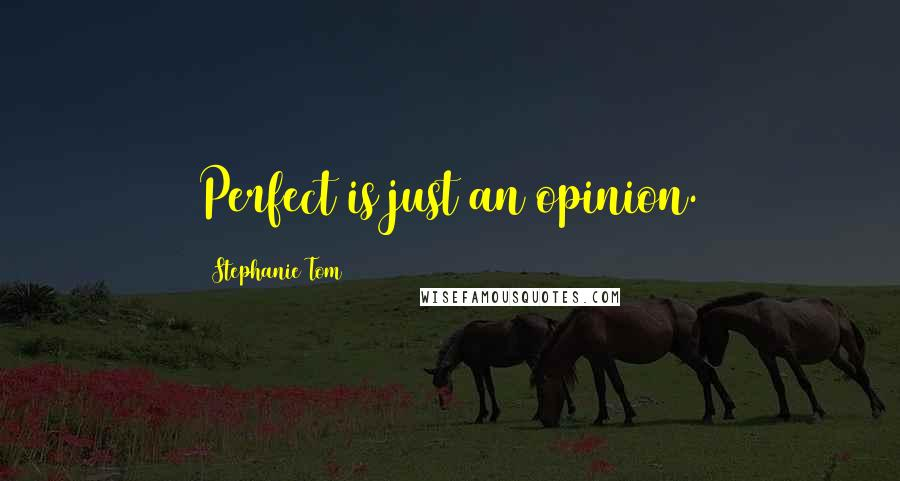 Stephanie Tom quotes: Perfect is just an opinion.