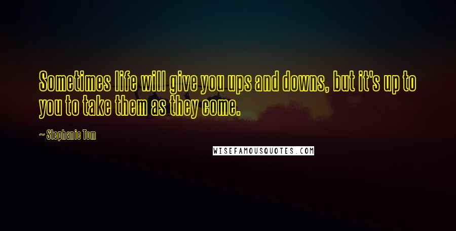Stephanie Tom quotes: Sometimes life will give you ups and downs, but it's up to you to take them as they come.