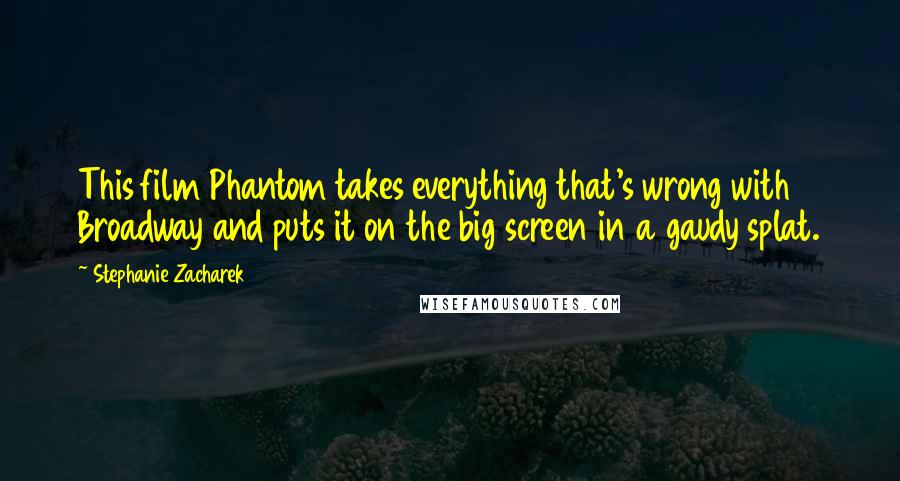 Stephanie Zacharek quotes: This film Phantom takes everything that's wrong with Broadway and puts it on the big screen in a gaudy splat.