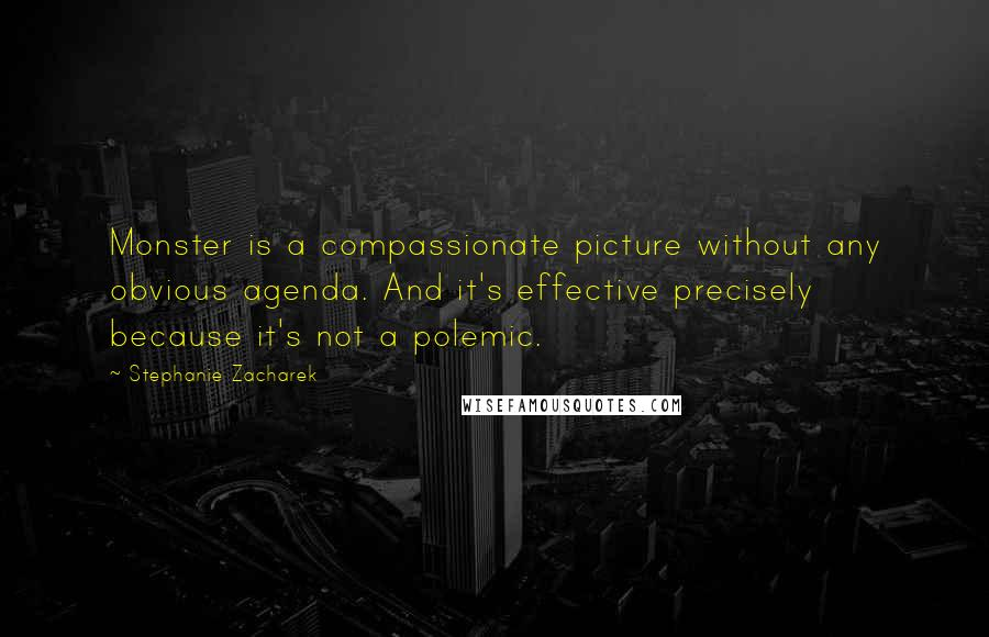 Stephanie Zacharek quotes: Monster is a compassionate picture without any obvious agenda. And it's effective precisely because it's not a polemic.