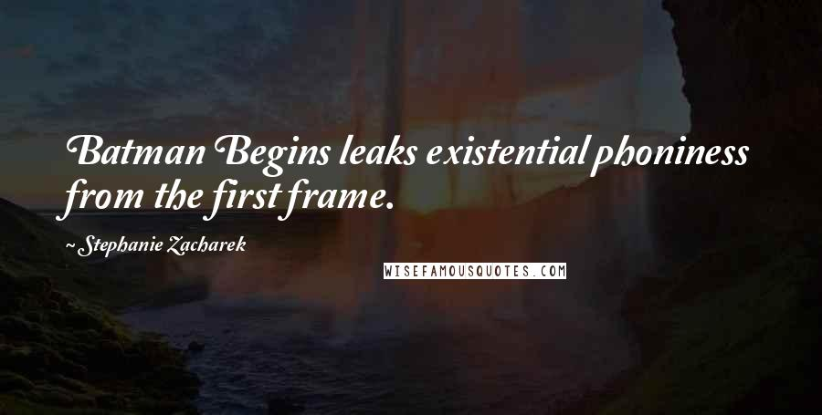 Stephanie Zacharek quotes: Batman Begins leaks existential phoniness from the first frame.