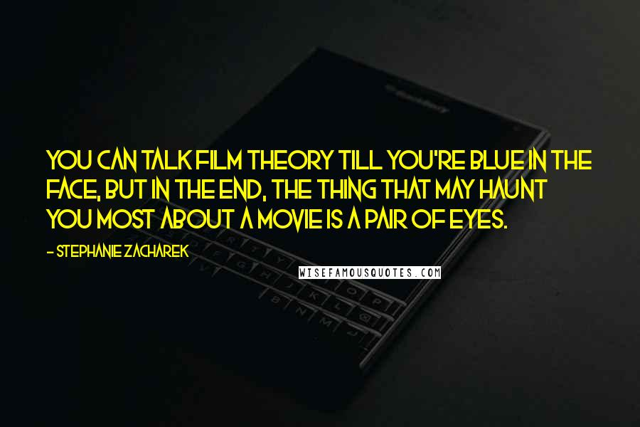 Stephanie Zacharek quotes: You can talk film theory till you're blue in the face, but in the end, the thing that may haunt you most about a movie is a pair of eyes.
